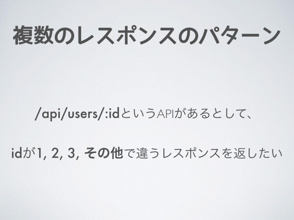 複数のレスポンスのパターン /api/users/:idͱ͍͏API͕͋Δͱͯ͠ɺ id͕1,...
