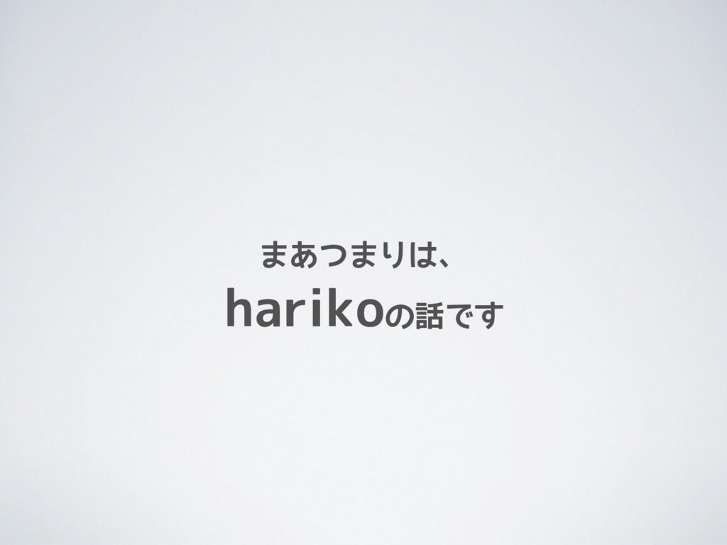 まあつまりは、  harikoの話です