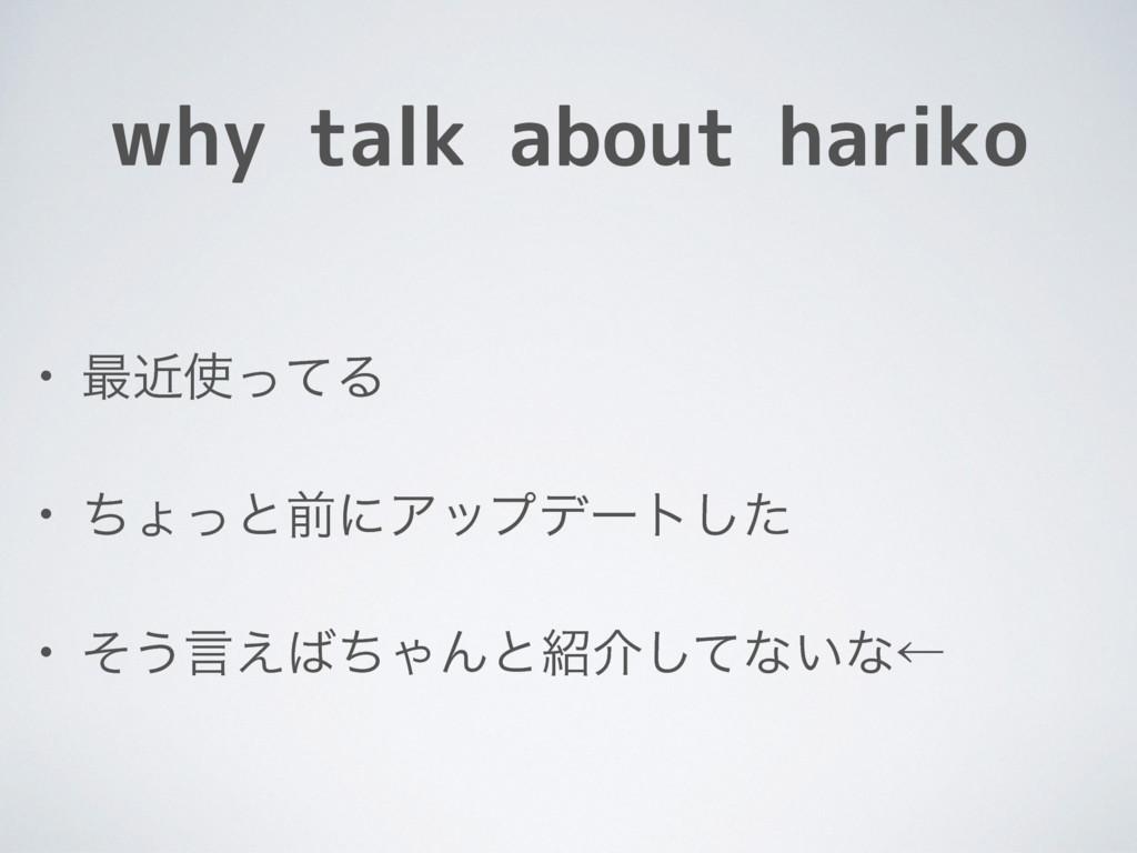 why talk about hariko • ࠷ۙͬͯΔ • ͪΐͬͱલʹΞοϓσʔτͨ͠...