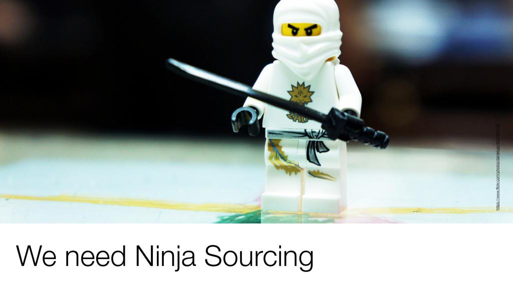 We need Ninja Sourcing https://www.flickr.com/ph...