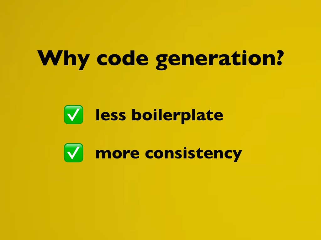 less boilerplate more consistency Why code gene...