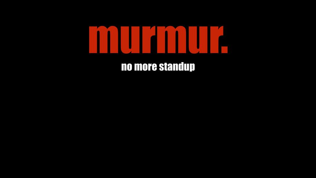 no more standup murmur.