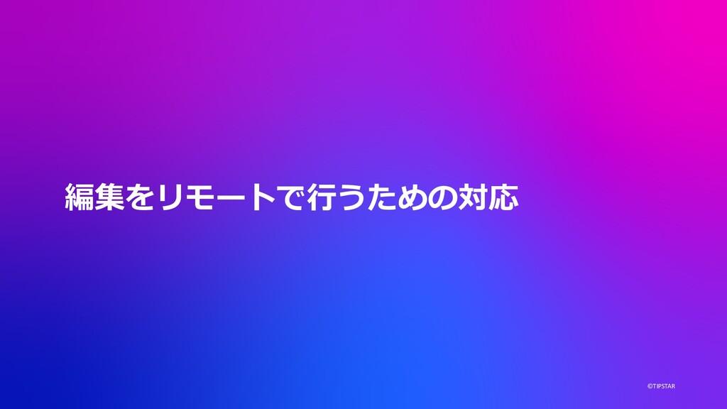 ©TIPSTAR 編集をリモートで⾏うための対応