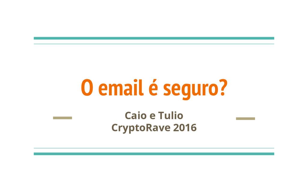 O email é seguro? Caio e Tulio CryptoRave 2016