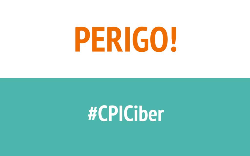 PERIGO! #CPICiber