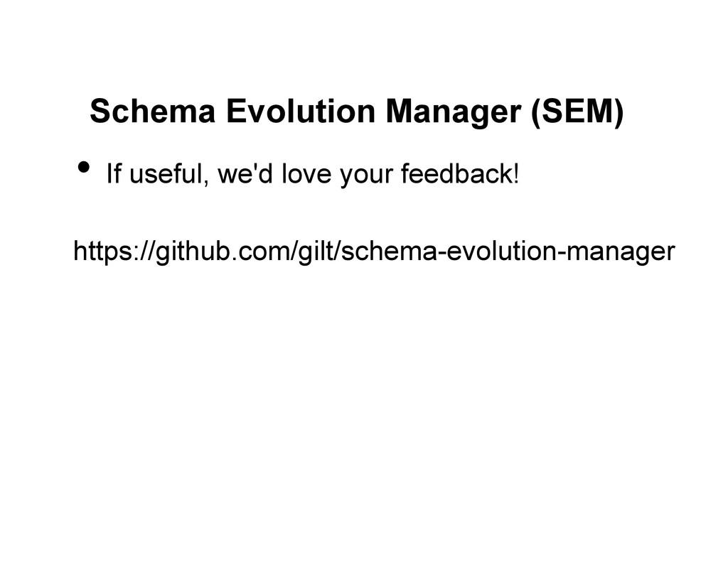 Schema Evolution Manager (SEM) • If useful, we...