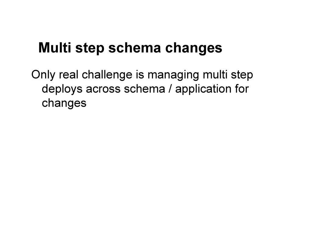 Multi step schema changes Only real challenge i...