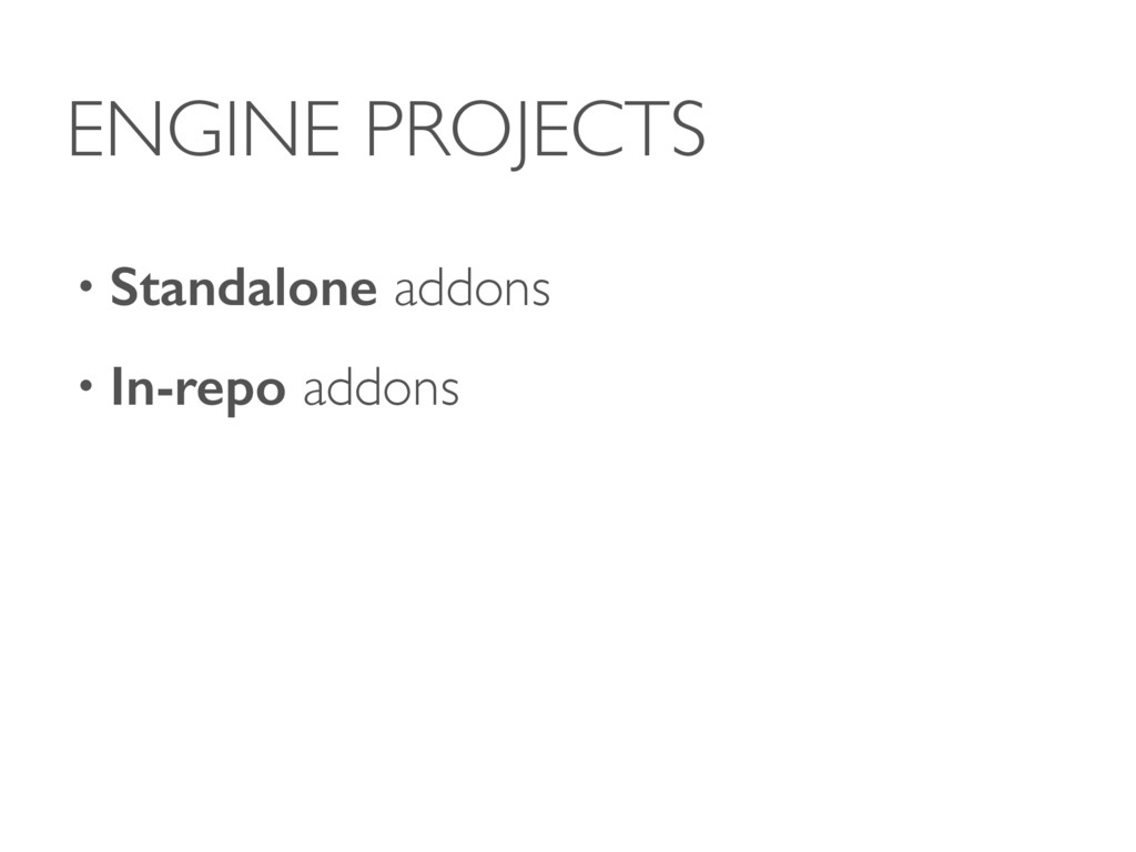ENGINE PROJECTS • Standalone addons • In-repo a...