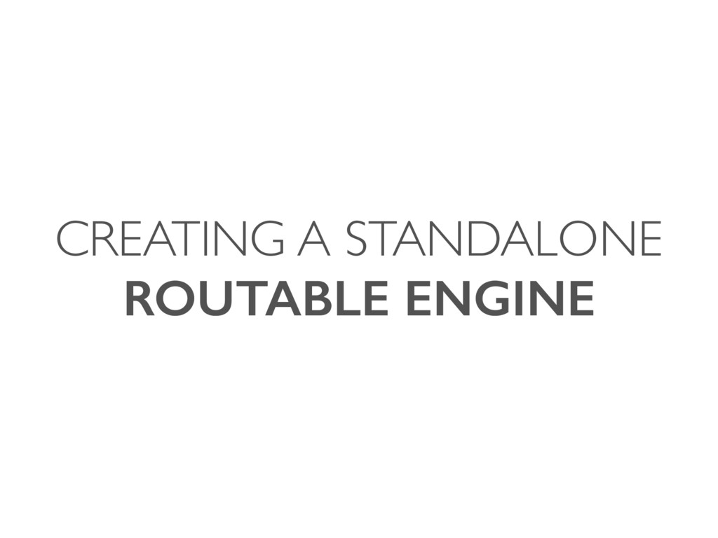 CREATING A STANDALONE ROUTABLE ENGINE