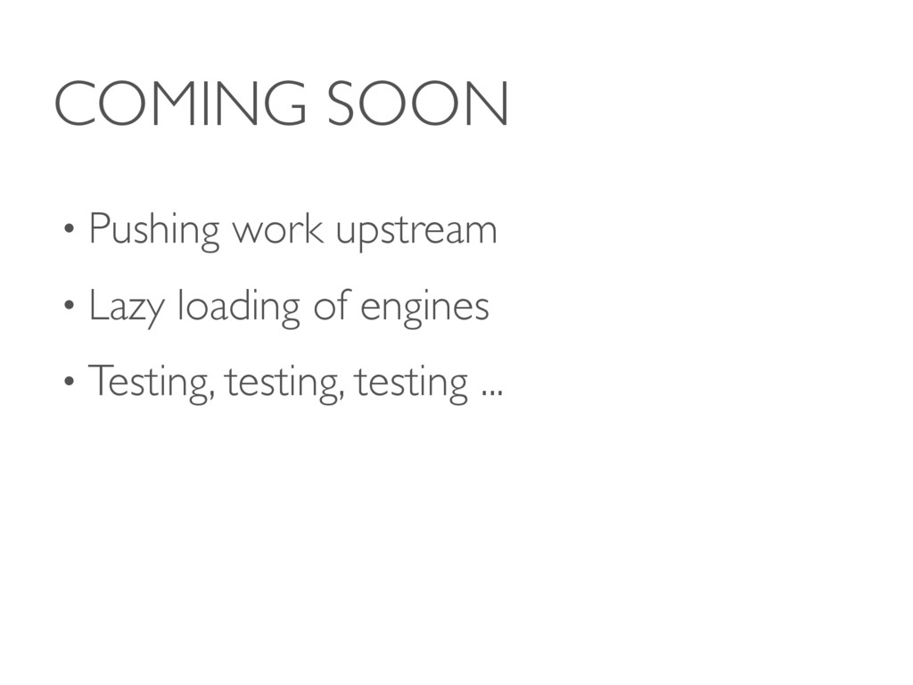COMING SOON • Pushing work upstream • Lazy load...