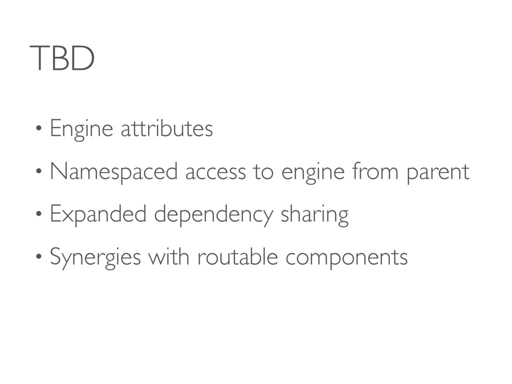 TBD • Engine attributes • Namespaced access to ...