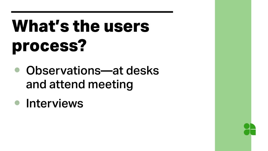What's the users process? Observations—at desks...