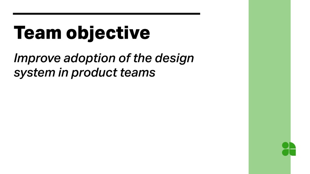 Team objective Improve adoption of the design s...