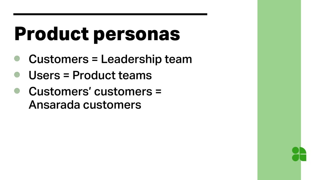 Product personas Customers = Leadership team Us...