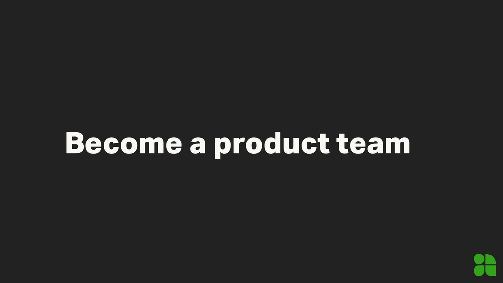 Become a product team