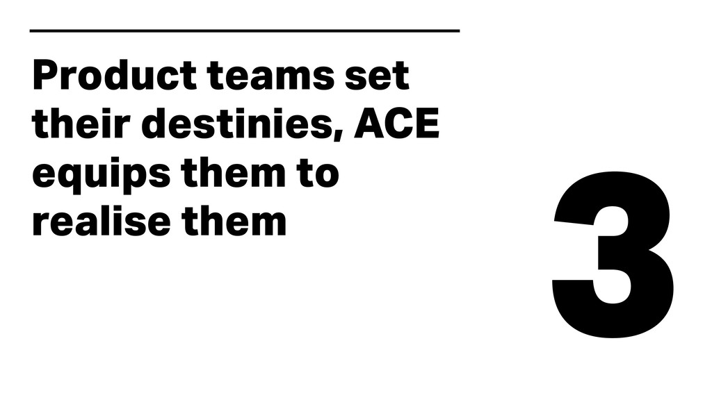 3 Product teams set their destinies, ACE equips...