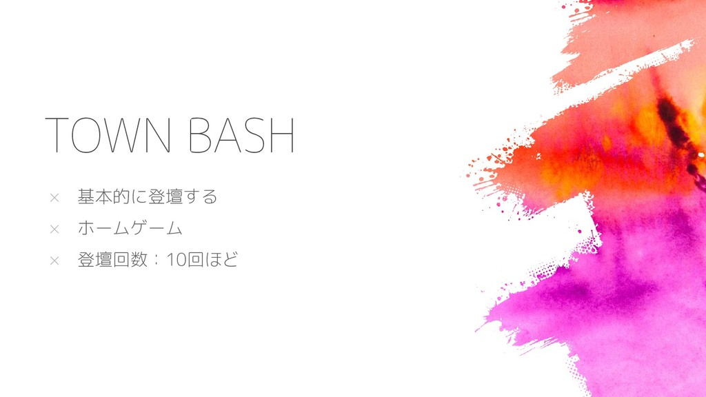 TOWN BASH × 基本的に登壇する × ホームゲーム × 登壇回数:10回ほど