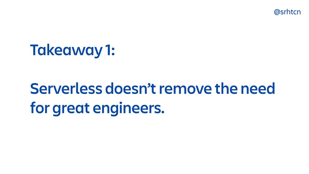 @srhtcn Takeaway 1: Serverless doesn't remove t...