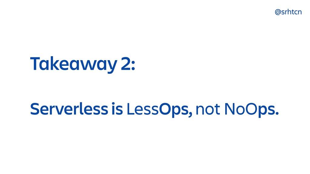@srhtcn Takeaway 2: Serverless is LessOps, not ...