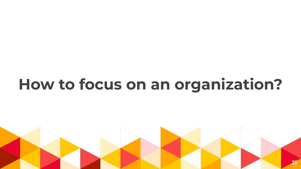 How to focus on an organization? 21