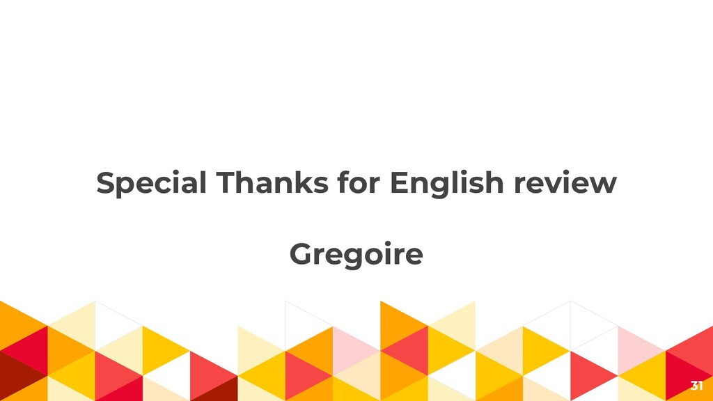 Special Thanks for English review Gregoire 31