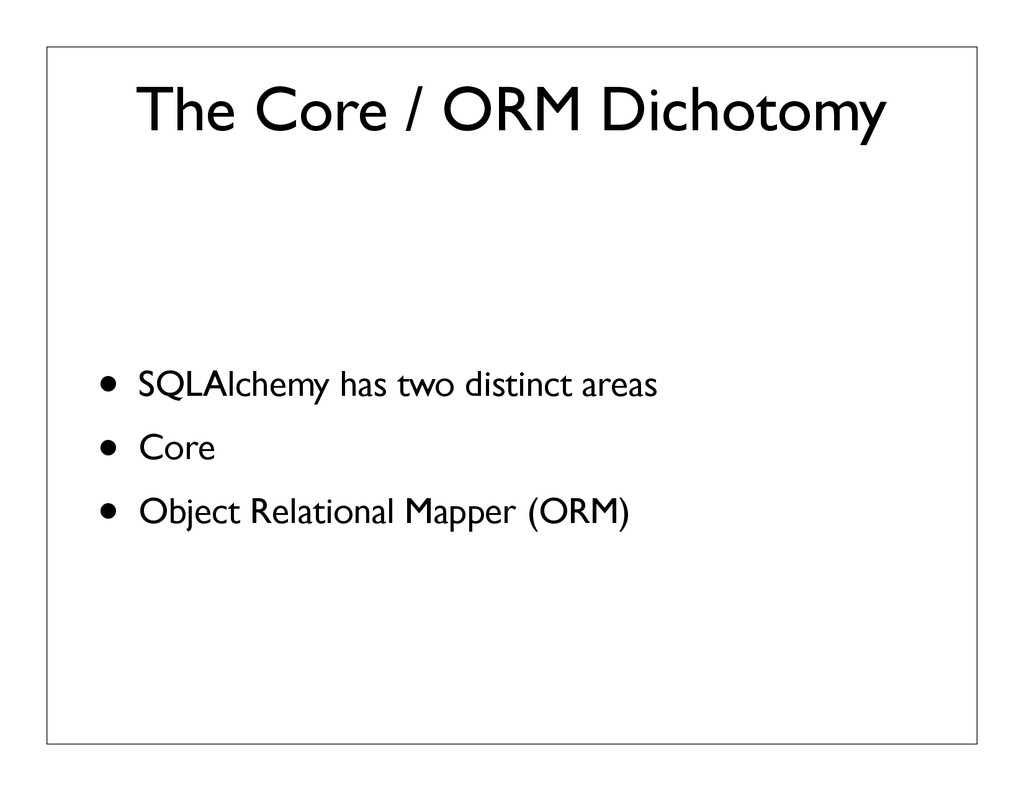 The Core / ORM Dichotomy • SQLAlchemy has two d...