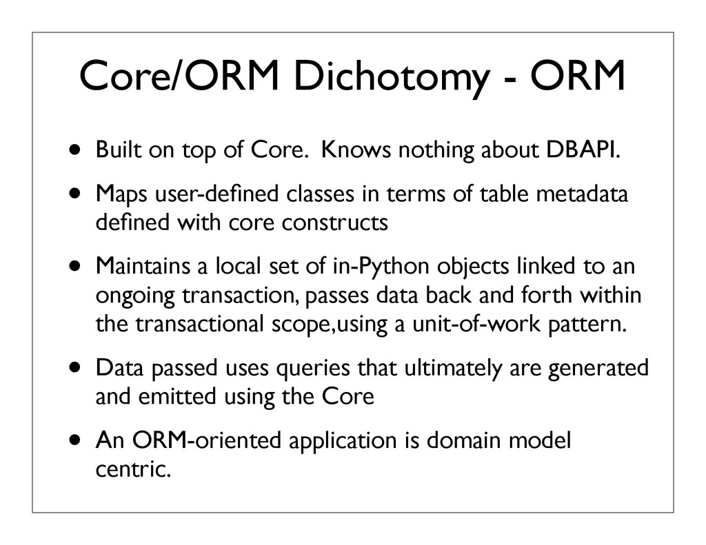 Core/ORM Dichotomy - ORM • Built on top of Core...