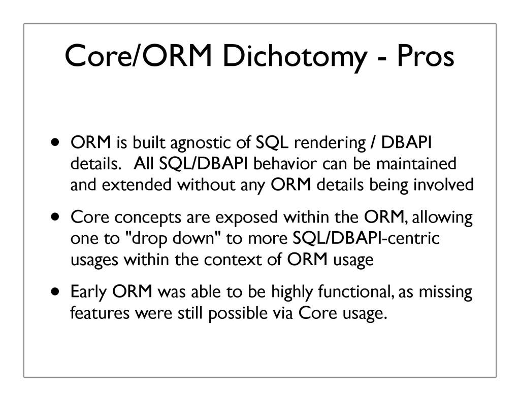 Core/ORM Dichotomy - Pros • ORM is built agnost...