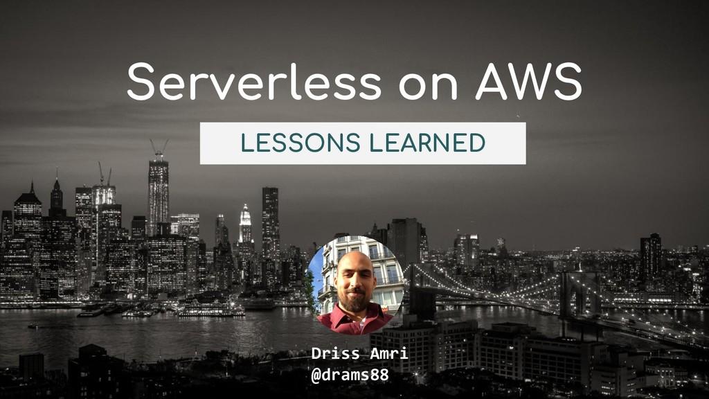 Serverless on AWS Driss Amri @drams88 LESSONS L...