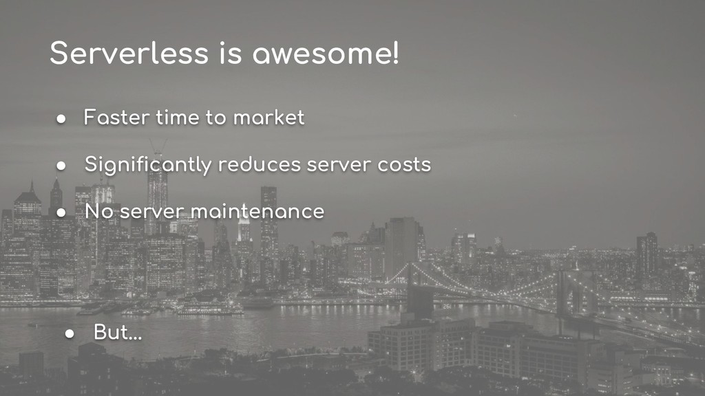 Serverless is awesome! ● Faster time to market ...