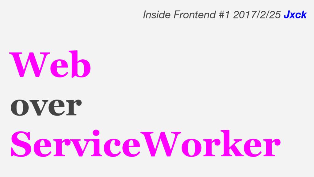 Web over ServiceWorker Inside Frontend #1 2017/...