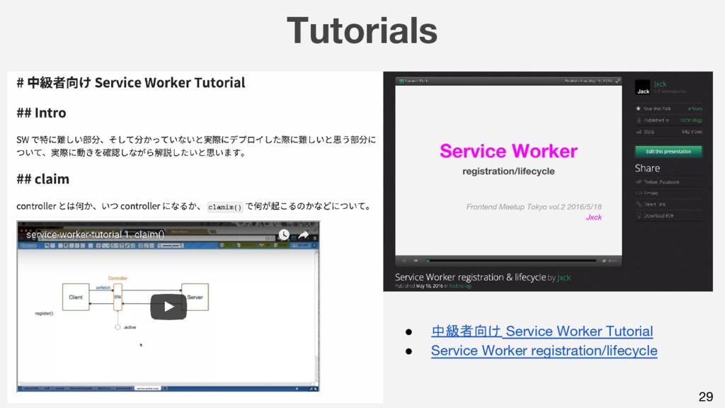 Tutorials 29 ● 中級者向け Service Worker Tutorial ● ...