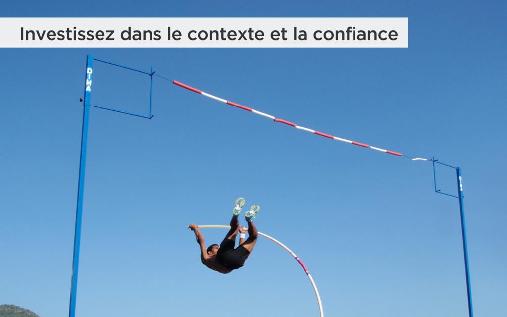 Investissez dans le contexte et la confiance