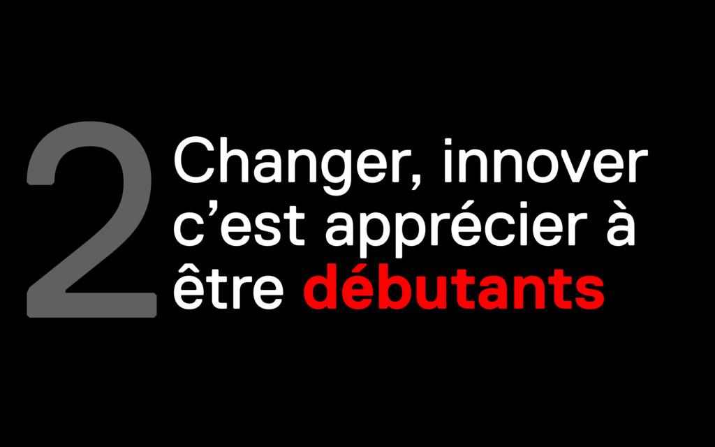 2Changer, innover c'est apprécier à être débuta...