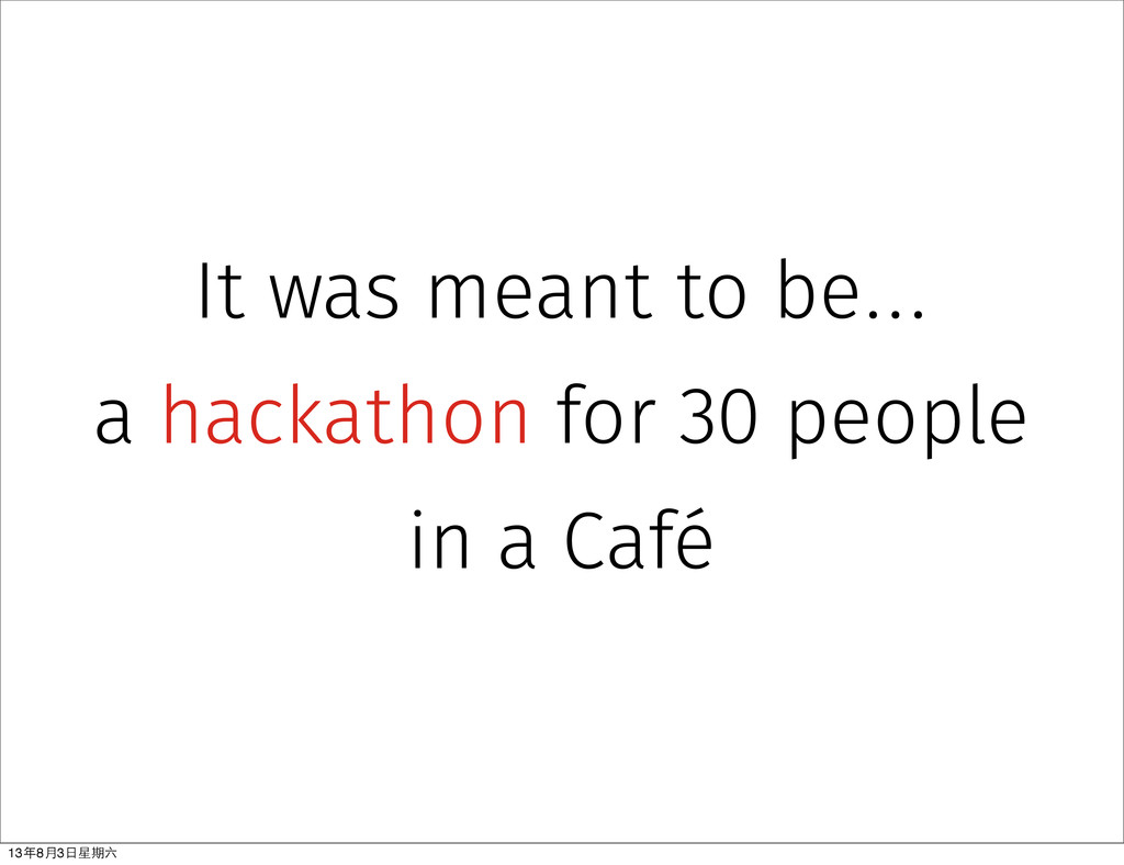 It was meant to be... a hackathon for 30 people...