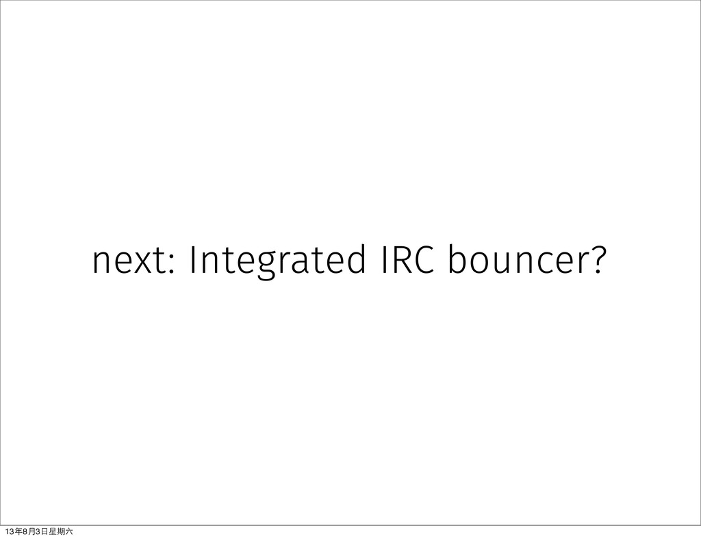 next: Integrated IRC bouncer? 13年8⽉月3⽇日星期六
