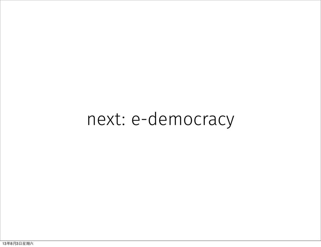 next: e-democracy 13年8⽉月3⽇日星期六