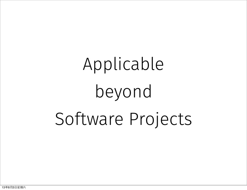 Applicable beyond Software Projects 13年8⽉月3⽇日星期六
