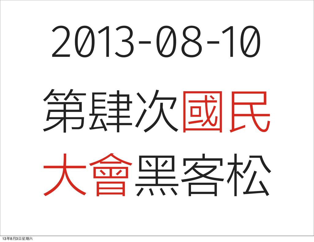 2013-08-10 第肆次國民 大會黑客松 13年8⽉月3⽇日星期六