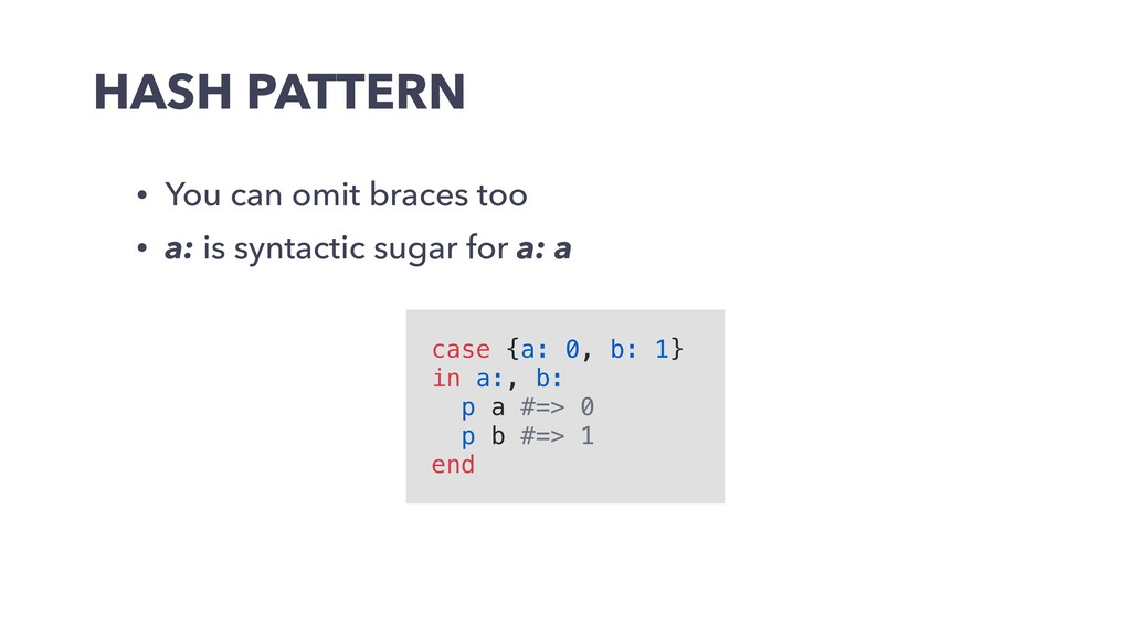 HASH PATTERN • You can omit braces too • a: is ...