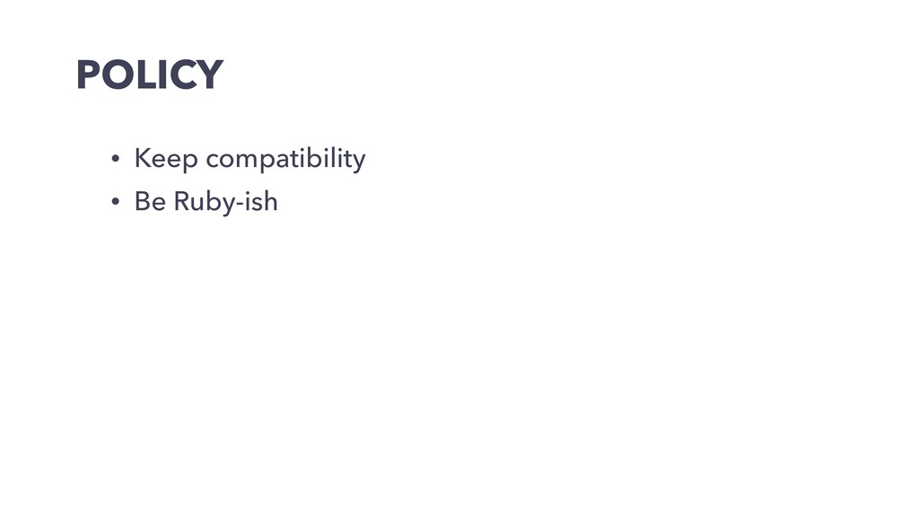 POLICY • Keep compatibility • Be Ruby-ish