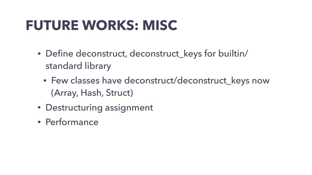 FUTURE WORKS: MISC • Define deconstruct, deconst...
