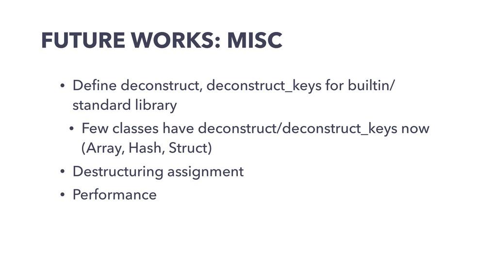 FUTURE WORKS: MISC • Define deconstruct, deconst...
