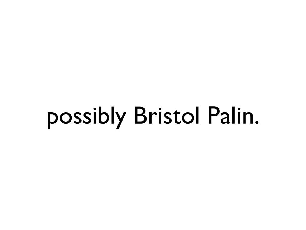 possibly Bristol Palin.