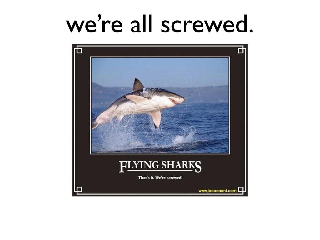 we're all screwed.