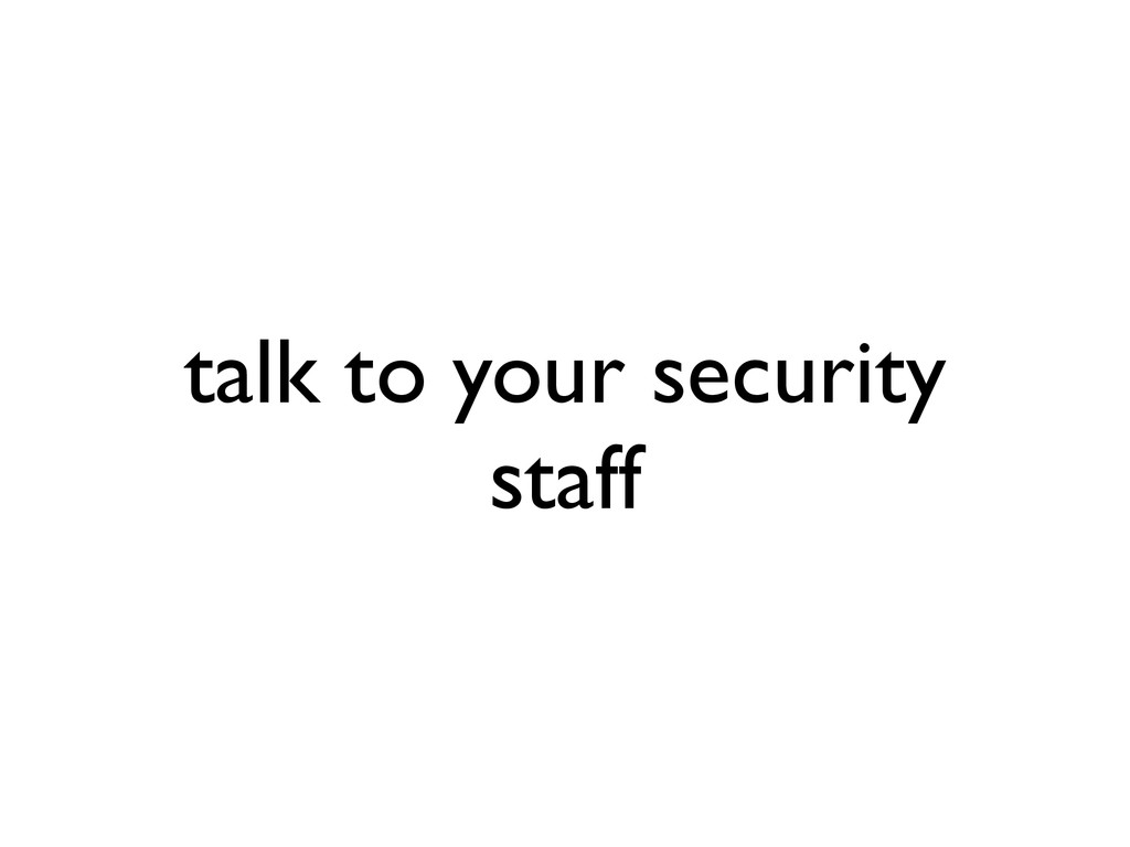 talk to your security staff