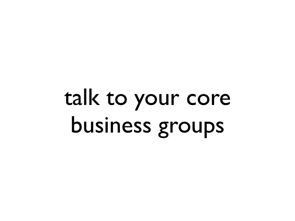 talk to your core business groups