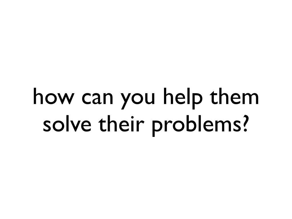 how can you help them solve their problems?