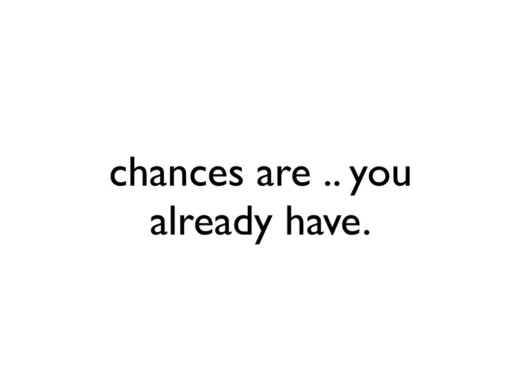 chances are .. you already have.