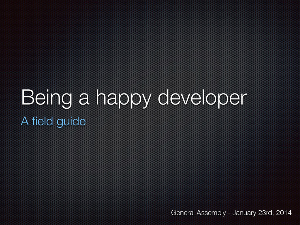 Being a happy developer A field guide General As...